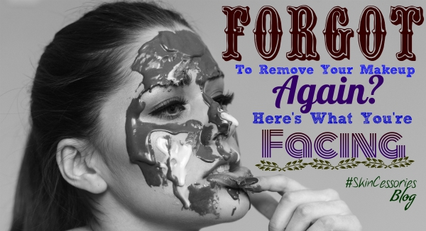 Forgot to remove makeup? What you're facing | SkinCessories Blog